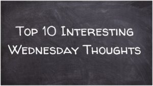 Top 10 Interesting Wednesday Thoughts